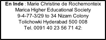 En Inde : Marie Christine de Rochemonteix  Marica Higher Educational Society 9-4-77-3/29 to 34 Nizam Colony Tolichowki Hyderabad 500 008  Tel. 0091 40 23 56 71 42: